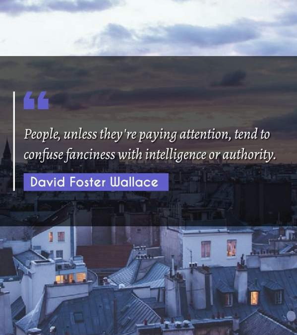 People, unless they're paying attention, tend to confuse fanciness with intelligence or authority.