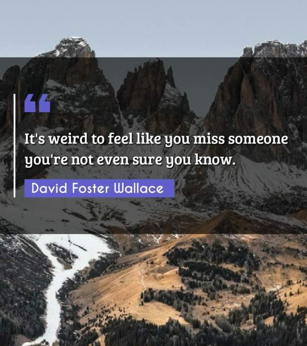 It's weird to feel like you miss someone you're not even sure you know.