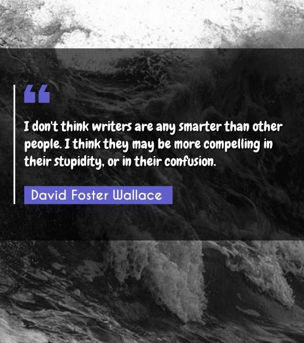 I don't think writers are any smarter than other people. I think they may be more compelling in their stupidity, or in their confusion.