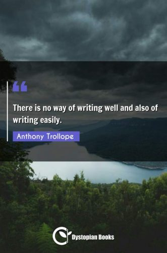 There is no way of writing well and also of writing easily.