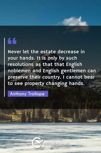 Never let the estate decrease in your hands. It is only by such resolutions as that that English noblemen and English gentlemen can preserve their country. I cannot bear to see property changing hands.