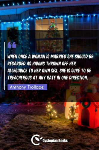 When once a woman is married she should be regarded as having thrown off her allegiance to her own sex. She is sure to be treacherous at any rate in one direction.