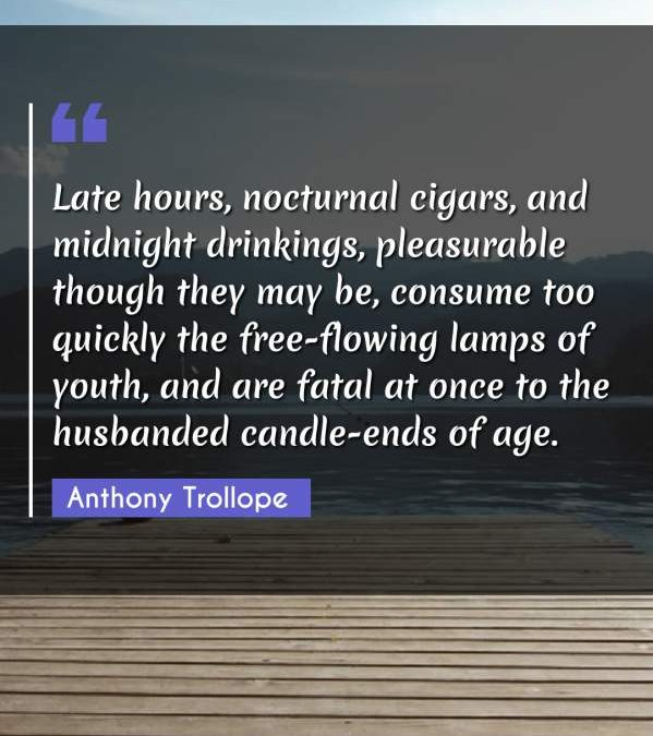 Late hours, nocturnal cigars, and midnight drinkings, pleasurable though they may be, consume too quickly the free-flowing lamps of youth, and are fatal at once to the husbanded candle-ends of age.
