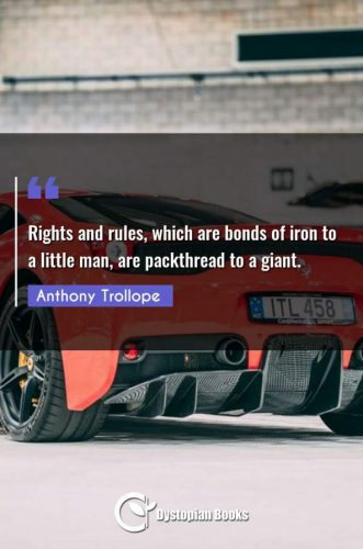 Rights and rules, which are bonds of iron to a little man, are packthread to a giant.