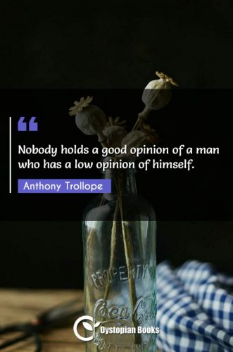 Nobody holds a good opinion of a man who has a low opinion of himself.