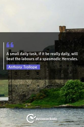 A small daily task, if it be really daily, will beat the labours of a spasmodic Hercules.