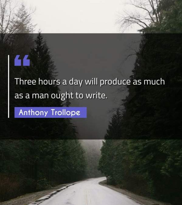 Three hours a day will produce as much as a man ought to write.
