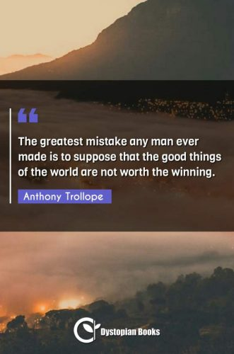 The greatest mistake any man ever made is to suppose that the good things of the world are not worth the winning.