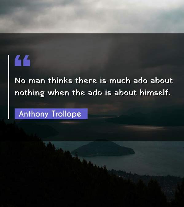 No man thinks there is much ado about nothing when the ado is about himself.