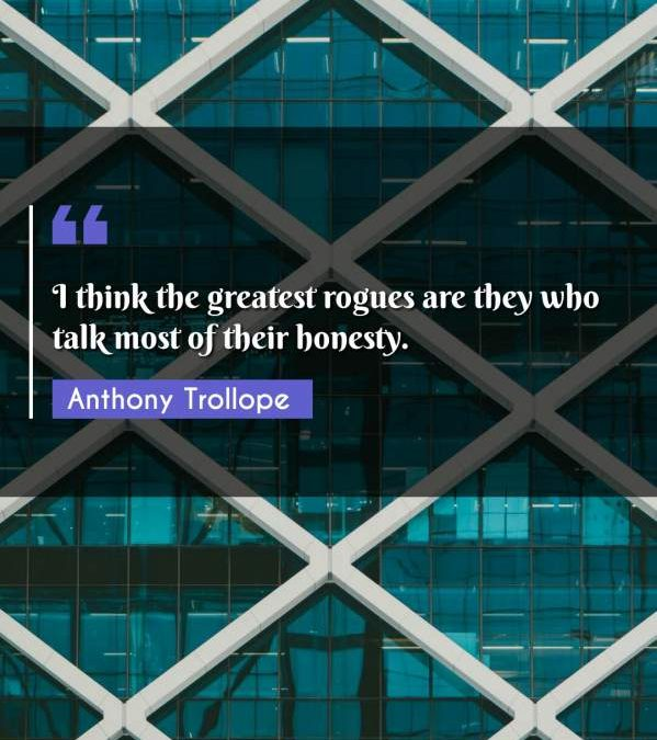 I think the greatest rogues are they who talk most of their honesty.