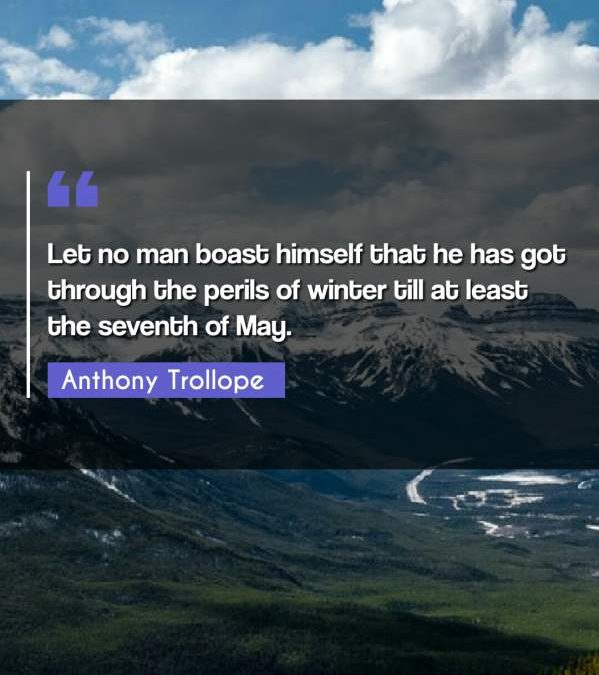 Let no man boast himself that he has got through the perils of winter till at least the seventh of May.