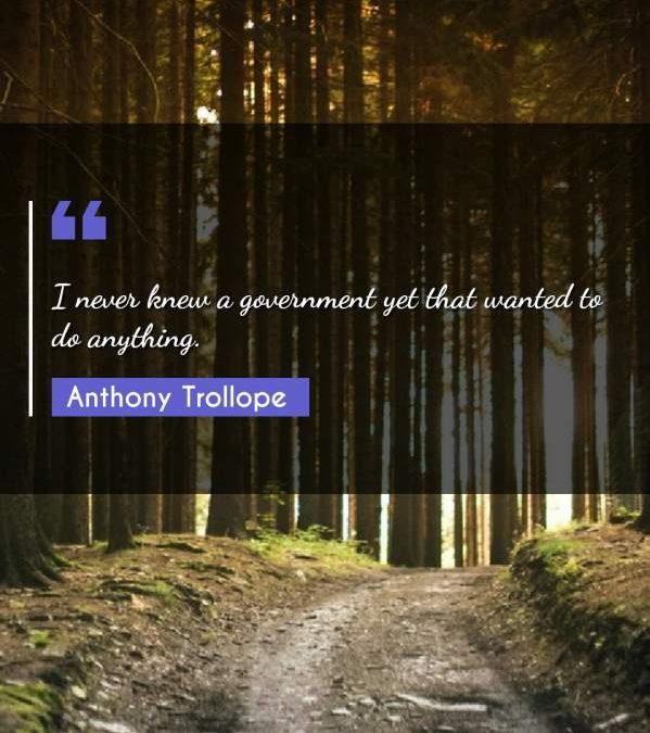 I never knew a government yet that wanted to do anything.