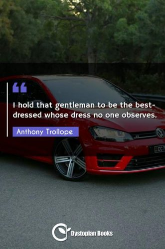 I hold that gentleman to be the best-dressed whose dress no one observes.