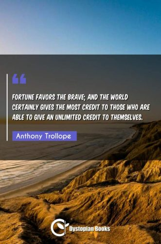 Fortune favors the brave; and the world certainly gives the most credit to those who are able to give an unlimited credit to themselves.