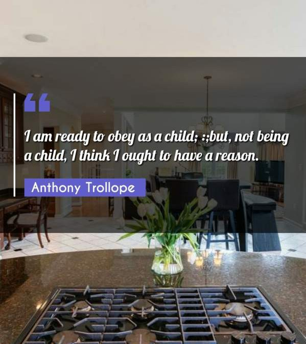 I am ready to obey as a child; :;but, not being a child, I think I ought to have a reason.