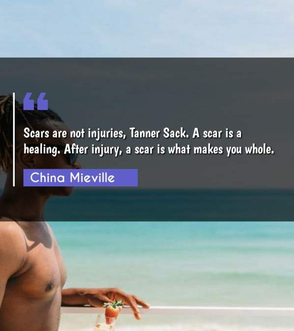 Scars are not injuries, Tanner Sack. A scar is a healing. After injury, a scar is what makes you whole.