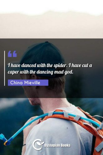I have danced with the spider. I have cut a caper with the dancing mad god.