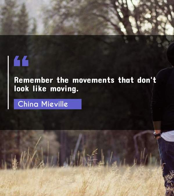 Remember the movements that don't look like moving.