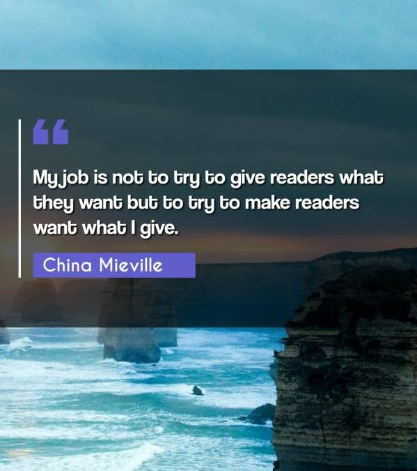 My job is not to try to give readers what they want but to try to make readers want what I give.