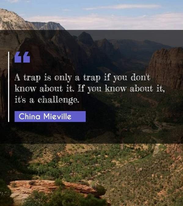 A trap is only a trap if you don't know about it. If you know about it, it's a challenge.
