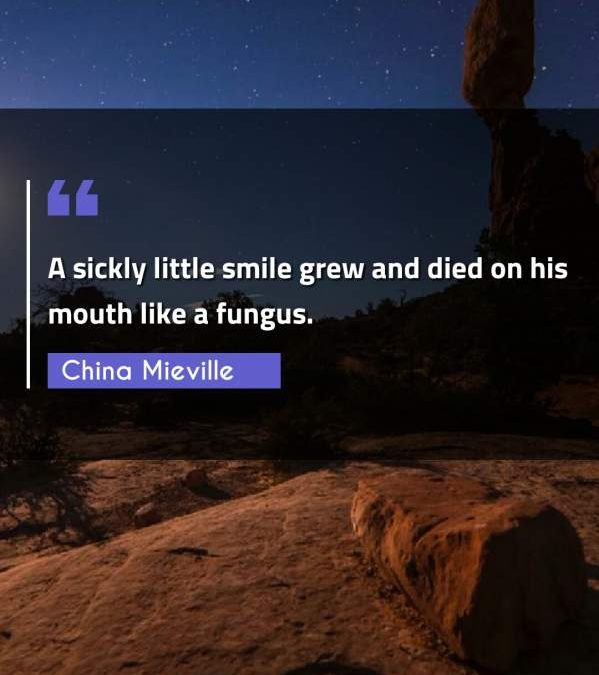 A sickly little smile grew and died on his mouth like a fungus.
