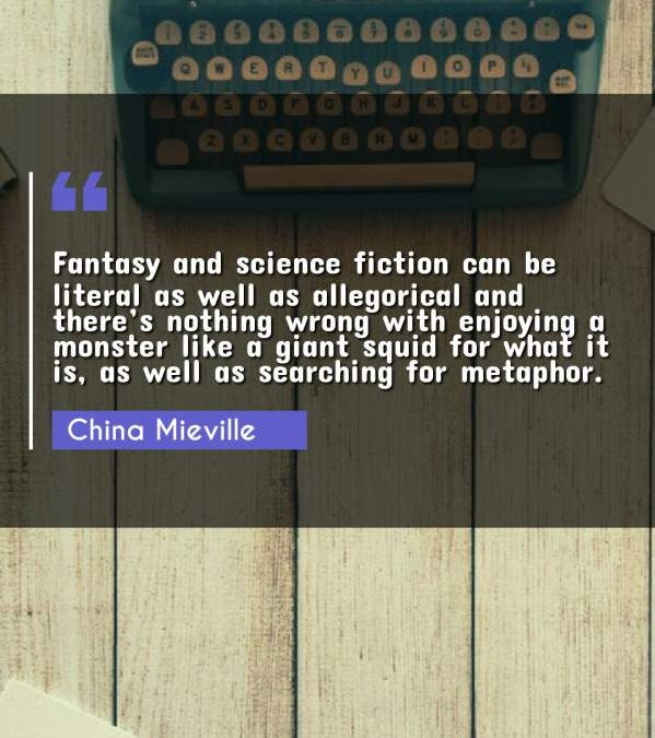 Fantasy and science fiction can be literal as well as allegorical and there's nothing wrong with enjoying a monster like a giant squid for what it is, as well as searching for metaphor.