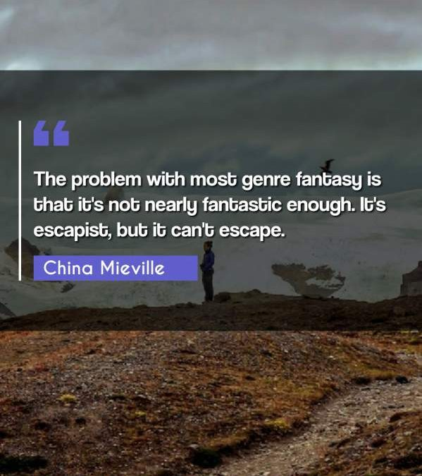 The problem with most genre fantasy is that it's not nearly fantastic enough. It's escapist, but it can't escape.