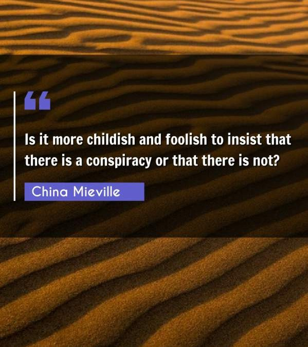Is it more childish and foolish to insist that there is a conspiracy or that there is not?