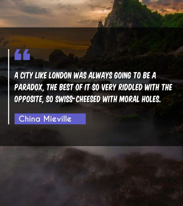 A city like London was always going to be a paradox, the best of it so very riddled with the opposite, so Swiss-cheesed with moral holes.