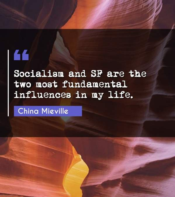 Socialism and SF are the two most fundamental influences in my life.