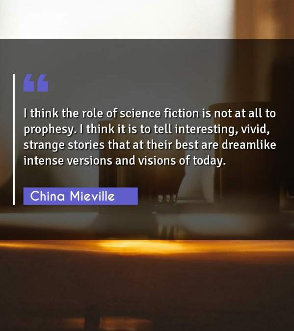 I think the role of science fiction is not at all to prophesy. I think it is to tell interesting, vivid, strange stories that at their best are dreamlike intense versions and visions of today.