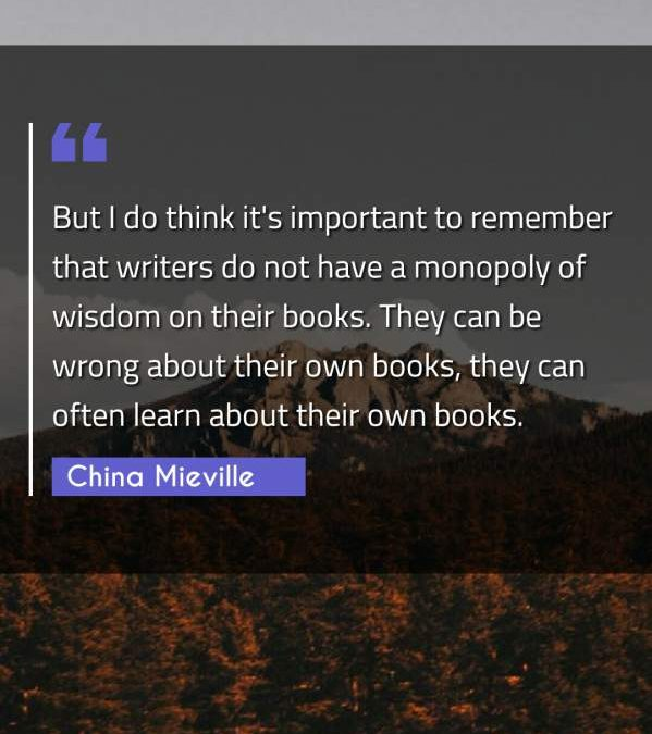 But I do think it's important to remember that writers do not have a monopoly of wisdom on their books. They can be wrong about their own books, they can often learn about their own books.