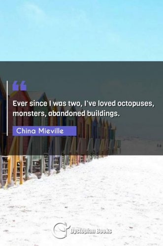 Ever since I was two, I've loved octopuses, monsters, abandoned buildings.