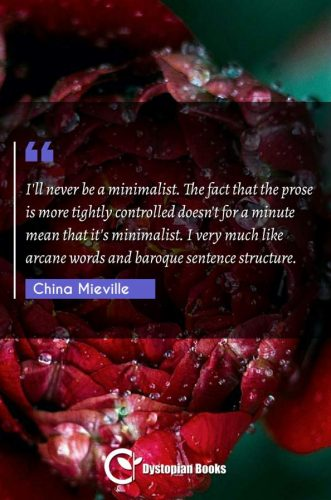I'll never be a minimalist. The fact that the prose is more tightly controlled doesn't for a minute mean that it's minimalist. I very much like arcane words and baroque sentence structure.