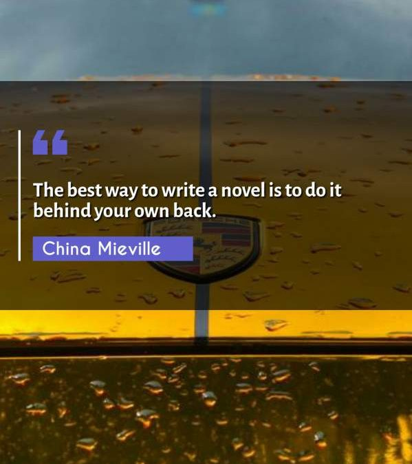 The best way to write a novel is to do it behind your own back.