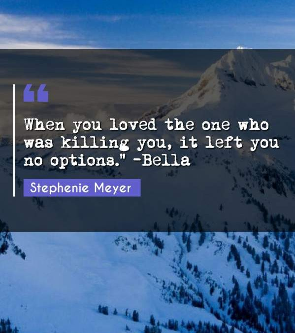 """When you loved the one who was killing you, it left you no options. -Bella"""""""