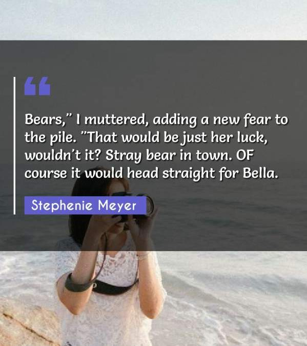 "Bears, I muttered adding a new fear to the pile. ""That would be just her luck wouldn't it? Stray bear in town. OF course it would head straight for Bella."""