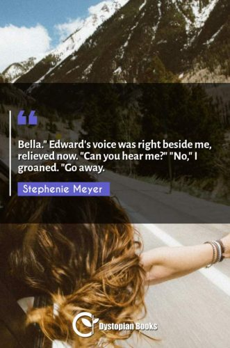 "Bella. Edward's voice was right beside me relieved now. ""Can you hear me?"" ""No I groaned. Go away."""