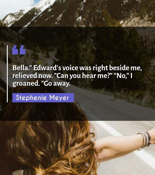 """Bella. Edward's voice was right beside me relieved now. """"Can you hear me?"""" """"No I groaned. Go away."""""""