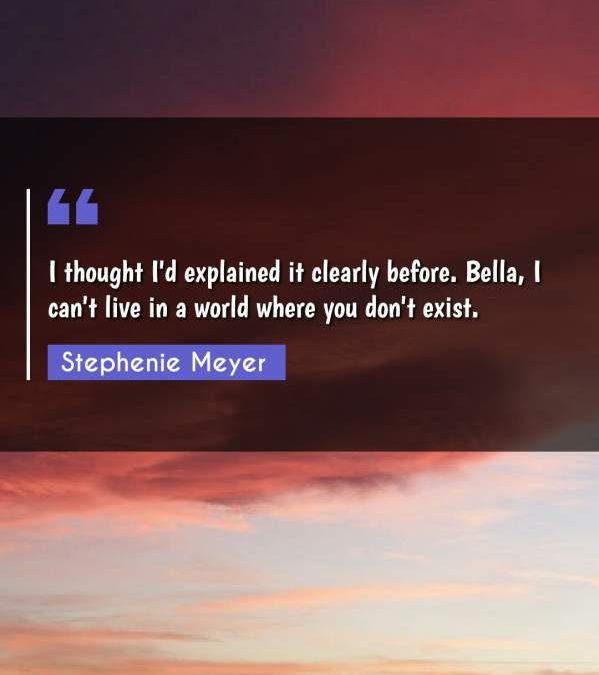 I thought I'd explained it clearly before. Bella, I can't live in a world where you don't exist.