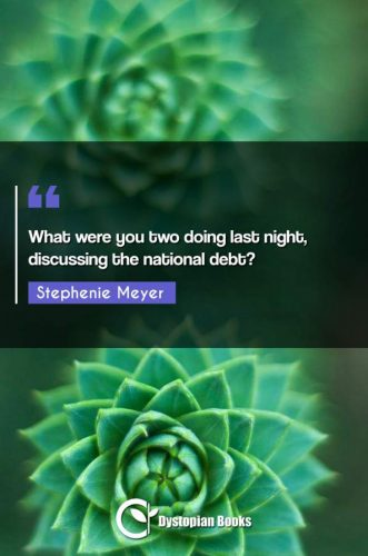 What were you two doing last night, discussing the national debt?