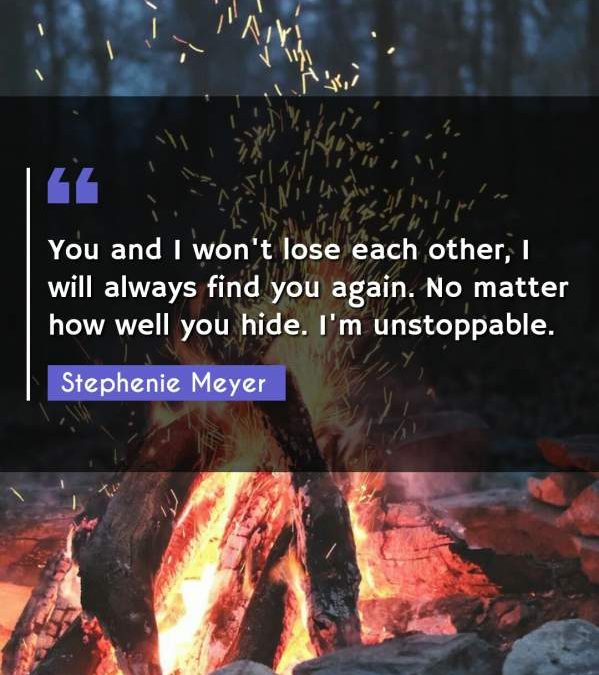 You and I won't lose each other, I will always find you again. No matter how well you hide. I'm unstoppable.