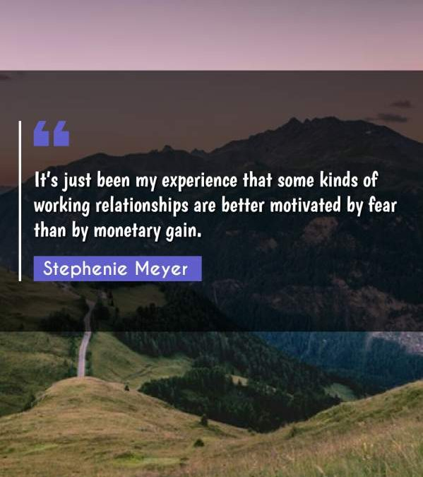 It's just been my experience that some kinds of working relationships are better motivated by fear than by monetary gain.