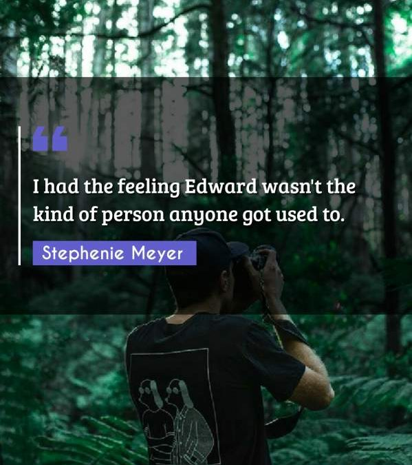 I had the feeling Edward wasn't the kind of person anyone got used to.