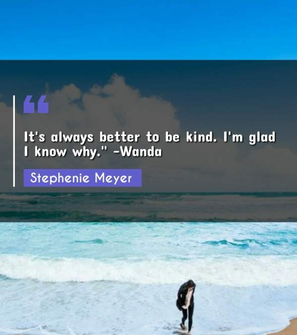It's always better to be kind. I'm glad I know why. -Wanda""