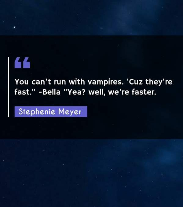 """You can't run with vampires. 'Cuz they're fast. -Bella """"Yea? well we're faster."""""""