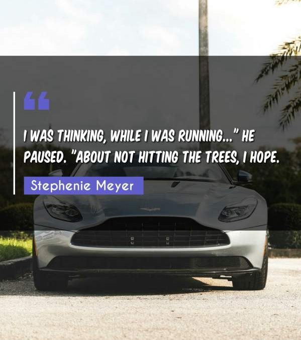 """I was thinking, while I was running... He paused. """"About not hitting the trees I hope."""""""