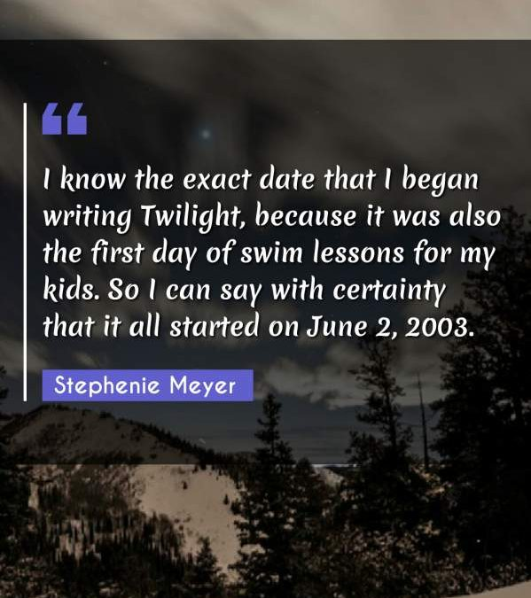 I know the exact date that I began writing Twilight, because it was also the first day of swim lessons for my kids. So I can say with certainty that it all started on June 2, 2003.