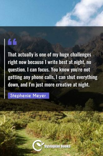 That actually is one of my huge challenges right now because I write best at night, no question. I can focus. You know you're not getting any phone calls, I can shut everything down, and I'm just more creative at night.