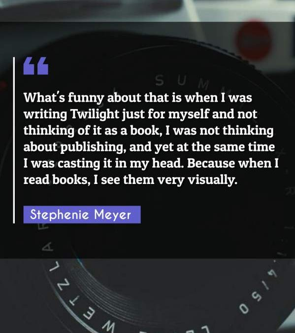 What's funny about that is when I was writing Twilight just for myself and not thinking of it as a book, I was not thinking about publishing, and yet at the same time I was casting it in my head. Because when I read books, I see them very visually.